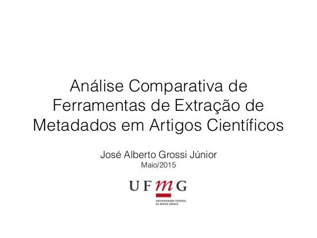 Análise Comparativa de Ferramentas de Extração de Metadados em Artigos Científicos José Alberto Grossi Júnior Maio/2015
