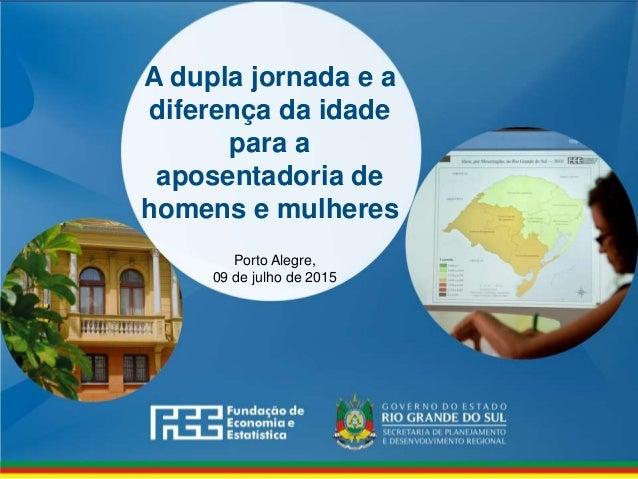 www.fee.rs.gov.br A dupla jornada e a diferença da idade para a aposentadoria de homens e mulheres Porto Alegre, 09 de jul...