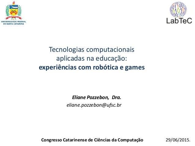Tecnologias computacionais aplicadas na educação: experiências com robótica e games Eliane Pozzebon, Dra. eliane.pozzebon@...