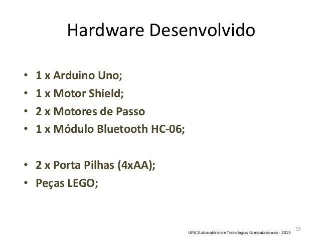 13 Hardware Desenvolvido • 1 x Arduino Uno; • 1 x Motor Shield; • 2 x Motores de Passo • 1 x Módulo Bluetooth HC-06; • 2 x...
