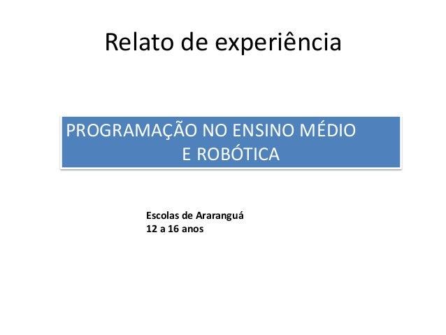 Relato de experiência Escolas de Araranguá 12 a 16 anos PROGRAMAÇÃO NO ENSINO MÉDIO E ROBÓTICA