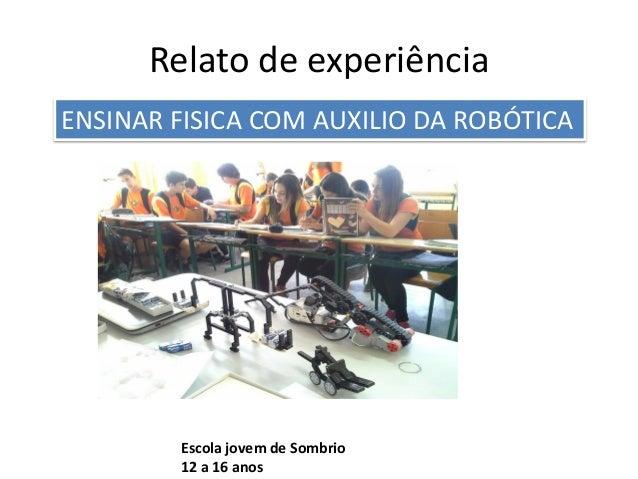 Relato de experiência Escola jovem de Sombrio 12 a 16 anos ENSINAR FISICA COM AUXILIO DA ROBÓTICA