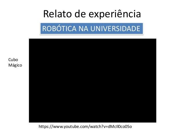 Relato de experiência ROBÓTICA NA UNIVERSIDADE Cubo Mágico https://www.youtube.com/watch?v=dMcIl0co05o