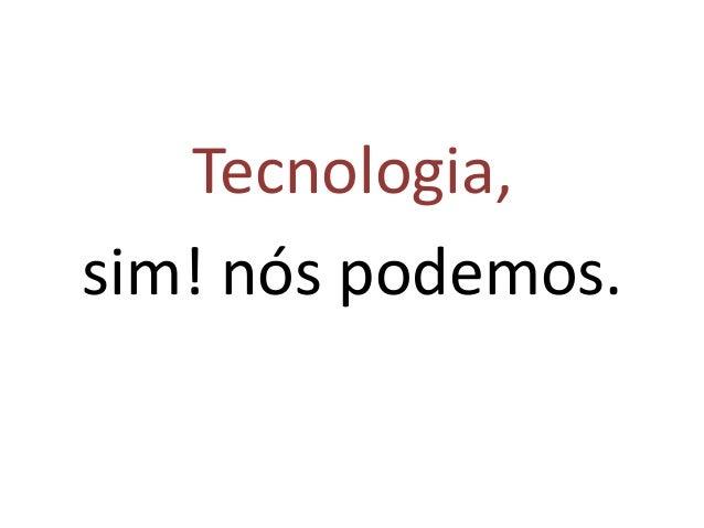 Tecnologia, sim! nós podemos.
