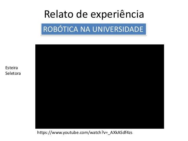 Relato de experiência ROBÓTICA NA UNIVERSIDADE Esteira Seletora https://www.youtube.com/watch?v=_AXkASdf4zs
