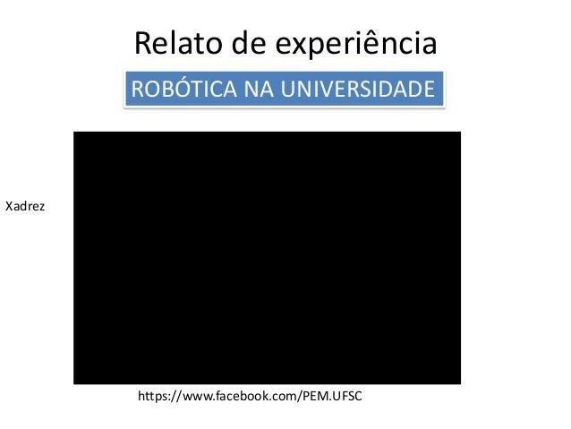 Relato de experiência ROBÓTICA NA UNIVERSIDADE Xadrez https://www.facebook.com/PEM.UFSC