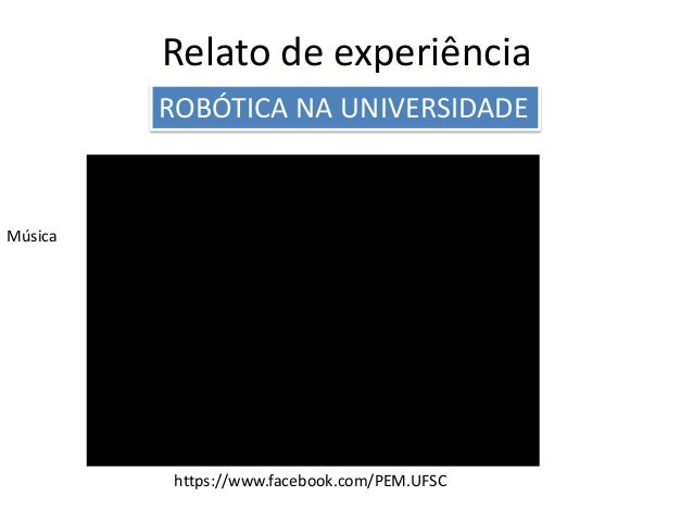 Relato de experiência ROBÓTICA NA UNIVERSIDADE Música https://www.facebook.com/PEM.UFSC