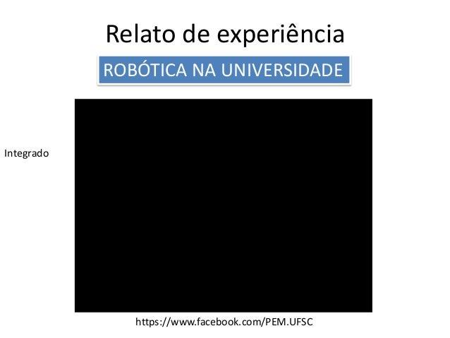 Relato de experiência ROBÓTICA NA UNIVERSIDADE Integrado https://www.facebook.com/PEM.UFSC