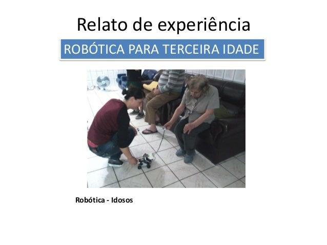 Robótica - Idosos Relato de experiência ROBÓTICA PARA TERCEIRA IDADE