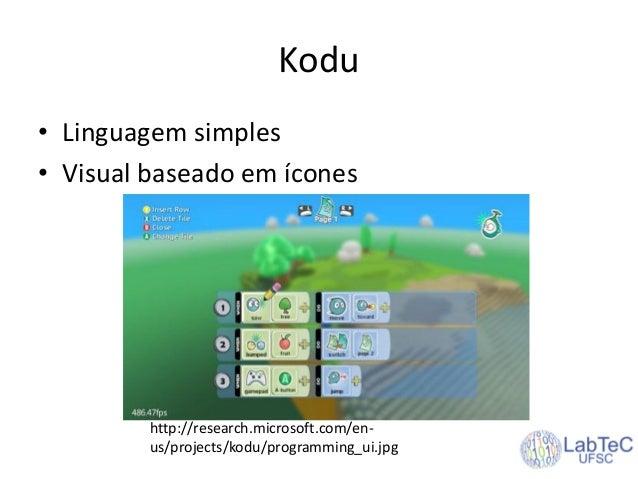 Kodu • Linguagem simples • Visual baseado em ícones http://research.microsoft.com/en- us/projects/kodu/programming_ui.jpg