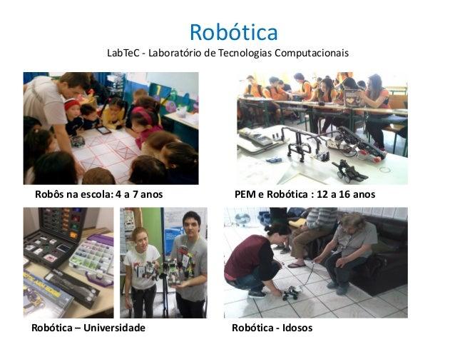 Robótica Robótica - IdososRobótica – Universidade PEM e Robótica : 12 a 16 anosRobôs na escola: 4 a 7 anos LabTeC - Labora...