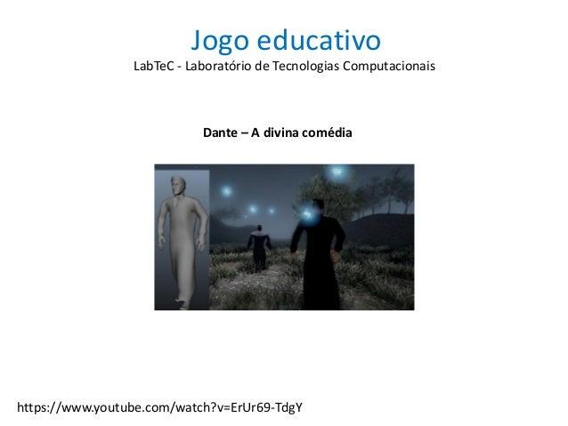 Jogo educativo Dante – A divina comédia LabTeC - Laboratório de Tecnologias Computacionais https://www.youtube.com/watch?v...