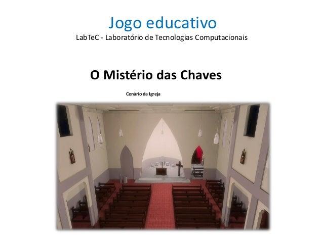 Jogo educativo O Mistério das Chaves LabTeC - Laboratório de Tecnologias Computacionais Cenário da Igreja