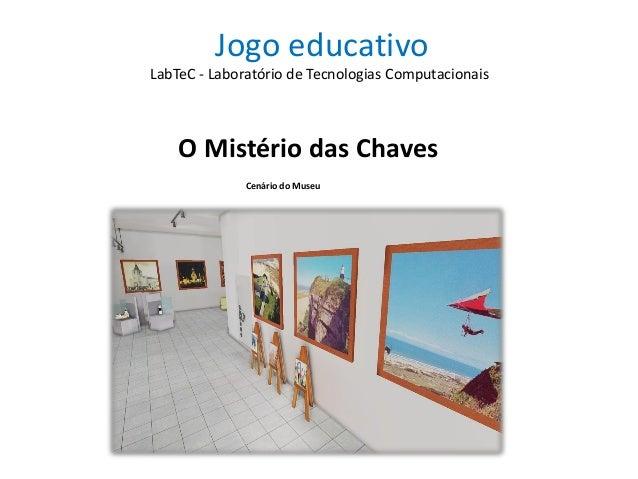 Jogo educativo O Mistério das Chaves LabTeC - Laboratório de Tecnologias Computacionais Cenário do Museu