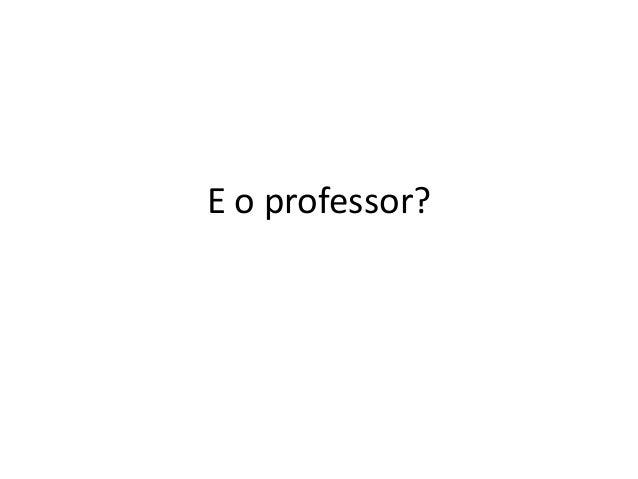 E o professor?