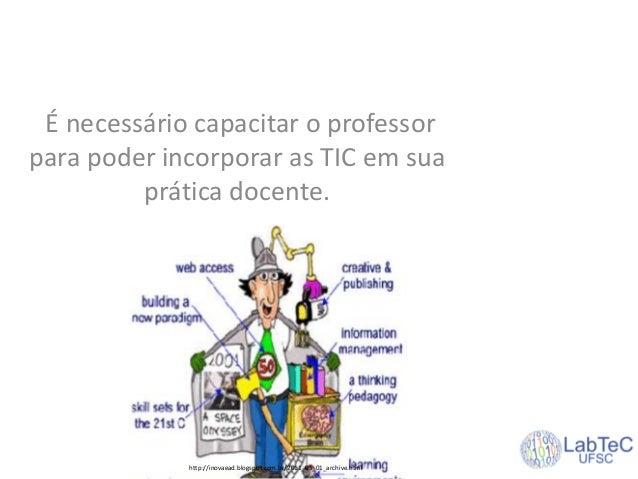É necessário capacitar o professor para poder incorporar as TIC em sua prática docente. http://inovaead.blogspot.com.br/20...