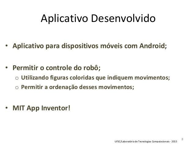 8 Aplicativo Desenvolvido • Aplicativo para dispositivos móveis com Android; • Permitir o controle do robô; o Utilizando f...