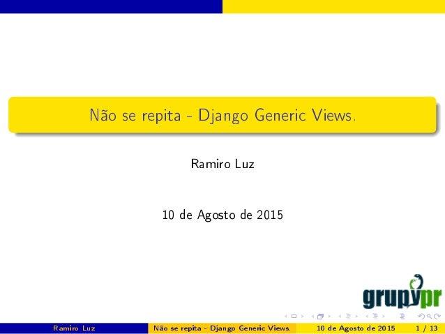Não se repita - Django Generic Views. Ramiro Luz 10 de Agosto de 2015 Ramiro Luz Não se repita - Django Generic Views. 10 ...