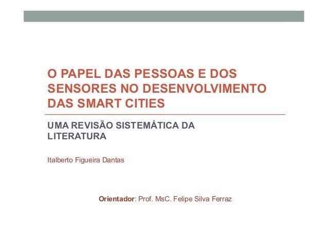 O PAPEL DAS PESSOAS E DOS SENSORES NO DESENVOLVIMENTO DAS SMART CITIES UMA REVISÃO SISTEMÁTICA DA LITERATURA Italberto Fig...