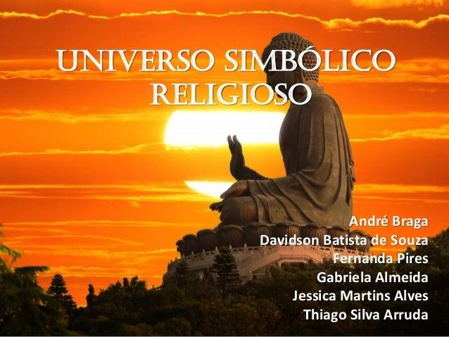 UNIVERSO SIMBÓLICO RELIGIOSO André Braga Davidson Batista de Souza Fernanda Pires Gabriela Almeida Jessica Martins Alves T...