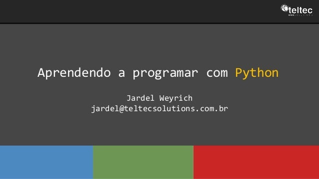 Aprendendo a programar com Python Jardel Weyrich jardel@teltecsolutions.com.br