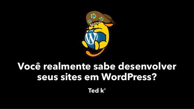 Você realmente sabe desenvolver seus sites em WordPress? Ted k'