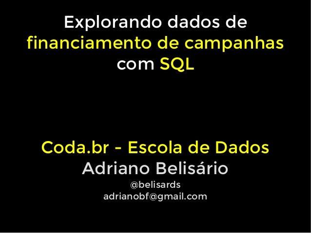 Explorando dados de financiamento de campanhas com SQL Coda.br - Escola de Dados Adriano Belis�rio @belisards adrianobf@gm...