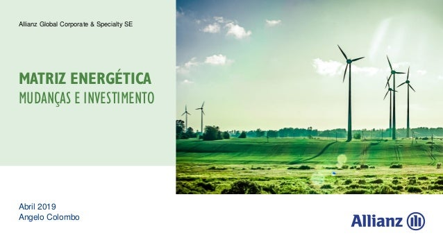 Abril 2019 Angelo Colombo Allianz Global Corporate & Specialty SE MATRIZ ENERGÉTICA MUDANÇAS E INVESTIMENTO