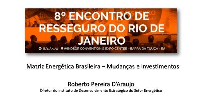 Matriz Energética Brasileira – Mudanças e Investimentos Roberto Pereira D'Araujo Diretor do Instituto de Desenvolvimento E...