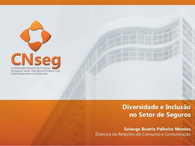 Diversidade e Inclusão no Setor de Seguros Solange Beatriz Palheiro Mendes Diretora de Relações de Consumo e Comunicação