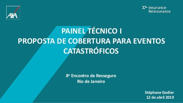 PAINEL TÉCNICO I PROPOSTA DE COBERTURA PARA EVENTOS CATASTRÓFICOS 8o Encontro de Resseguro Rio de Janeiro Stéphane Godier ...