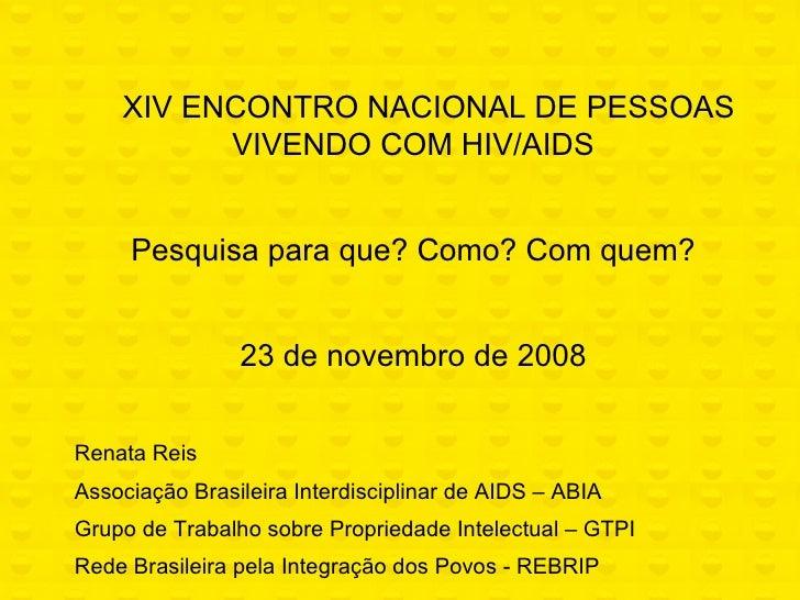 XIV ENCONTRO NACIONAL DE PESSOAS VIVENDO COM HIV/AIDS Pesquisa para que? Como? Com quem? 23 de novembro de 2008 Renat...