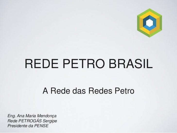 REDE PETRO BRASIL                A Rede das Redes PetroEng. Ana Maria MendonçaRede PETROGÁS SergipePresidente da PENSE
