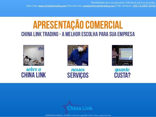 APRESENTAÇÃO COMERCIAL - COPYRIGHT © China Link Trading 2008 - 2019 © Todos os direitos reservados sobre a China Link noss...