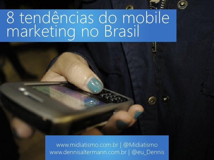 8 tendências do mobilemarketing no Brasil       www.midiatismo.com.br | @Midiatismo     www.dennisaltermann.com.br | @eu_D...
