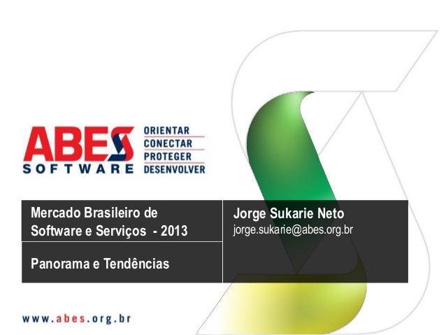 Mercado Brasileiro de Software e Serviços - 2013 Jorge Sukarie Neto jorge.sukarie@abes.org.br Panorama e Tendências