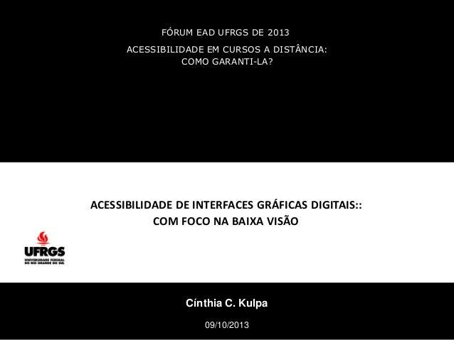 FÓRUM EAD UFRGS DE 2013 Cínthia C. Kulpa 09/10/2013 ACESSIBILIDADE EM CURSOS A DISTÂNCIA: COMO GARANTI-LA? ACESSIBILIDADE ...