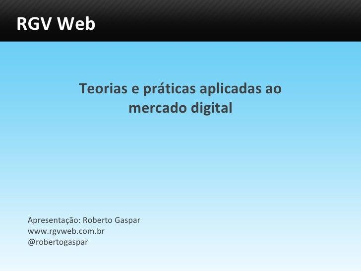 RGV Web Teorias e práticas aplicadas ao mercado digital Apresentação: Roberto Gaspar www.rgvweb.com.br @robertogaspar