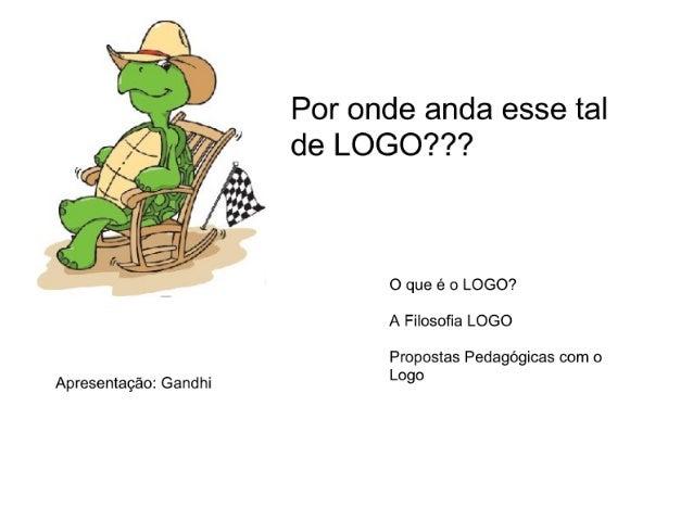Por onde anda esse tal de LOGO? ??     O que é o LOGO?  A Filosoña LOGO  Propostas Pedagógicas com o Logo  Apresentação:  ...