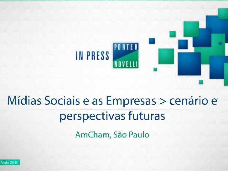 Mídias Sociais e as Empresas > cenário e perspectivas futuras<br />AmCham, São Paulo<br />Maio 2010<br />