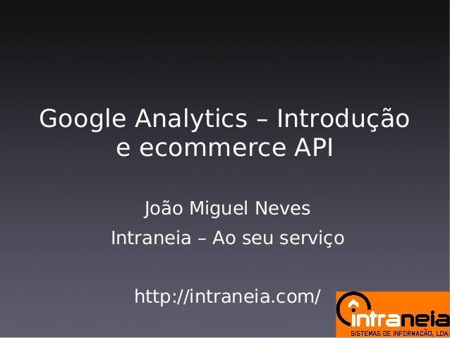 Google Analytics – Introdução e ecommerce API João Miguel Neves Intraneia – Ao seu serviço http://intraneia.com/