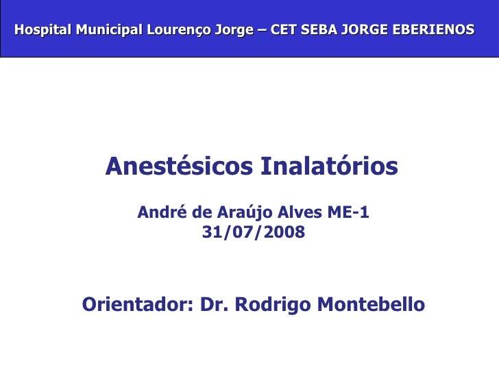 Anestésicos Inalatórios André de Araújo Alves ME-1 31/07/2008 Orientador: Dr. Rodrigo Montebello   Hospital Municipal Lour...