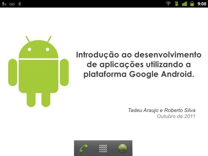 Introdução ao desenvolvimento   de aplicações utilizando a  plataforma Google Android.           Tadeu Araujo e Roberto Si...