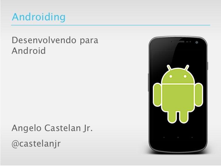 AndroidingDesenvolvendo paraAndroidAngelo Castelan Jr.@castelanjr