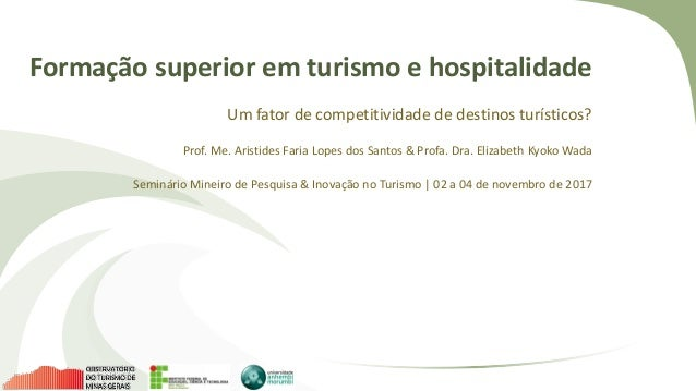 Formação superior em turismo e hospitalidade Um fator de competitividade de destinos turísticos? Prof. Me. Aristides Faria...