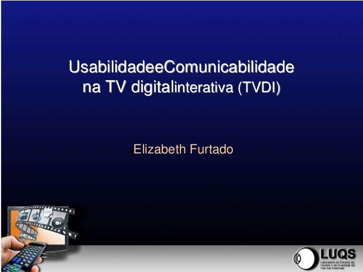 UsabilidadeeComunicabilidade na TV digitalinterativa (TVDI)        Elizabeth Furtado        