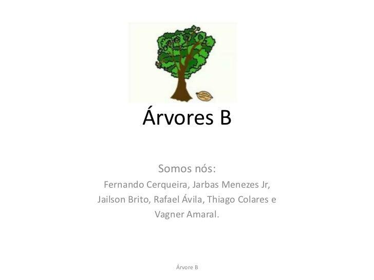 Árvores B               Somos nós:  Fernando Cerqueira, Jarbas Menezes Jr,Jailson Brito, Rafael Ávila, Thiago Colares e   ...