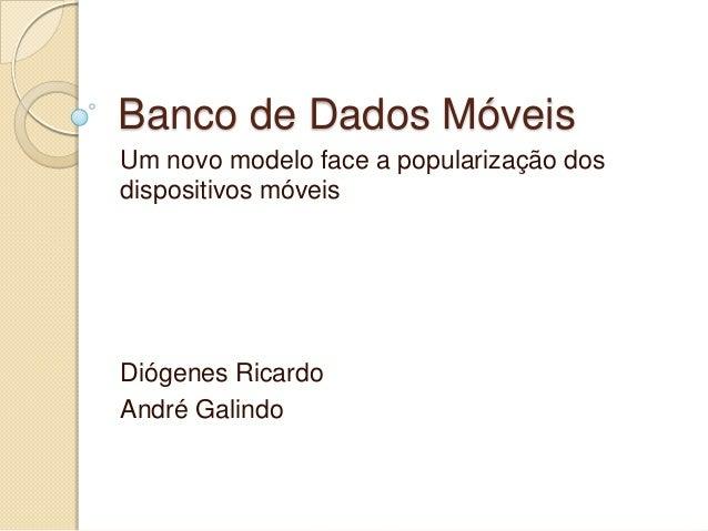 Banco de Dados MóveisUm novo modelo face a popularização dosdispositivos móveisDiógenes RicardoAndré Galindo