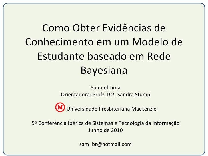 Como Obter Evidências de Conhecimento em um Modelo de Estudante baseado em Rede Bayesiana Samuel Lima Orientadora: Prof a ...