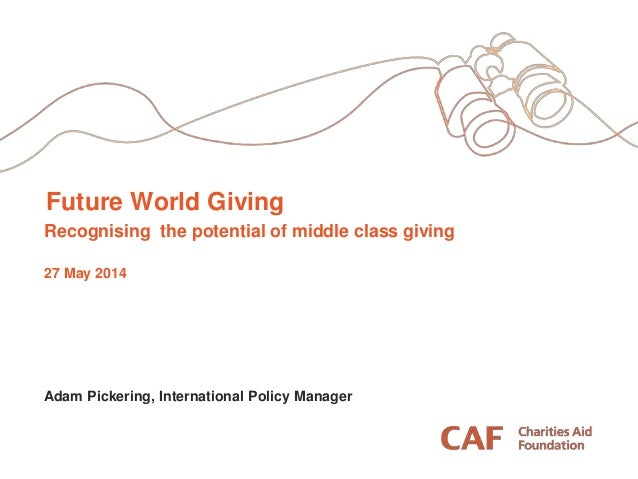 Future World Giving Recognising the potential of middle class giving 27 May 2014 Adam Pickering, International Policy Mana...